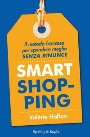 Smart shopping. Il metodo francese per spendere meglio senza rinunce - Valérie Halfon | Jonathanterrington.com