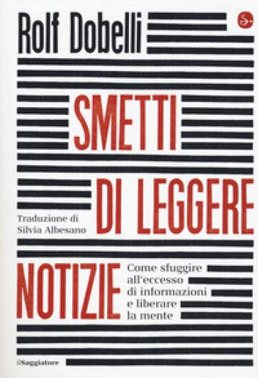 Smetti di leggere notizie. Come sfuggire all'eccesso di informazioni e liberare la mente - Rolf Dobelli |