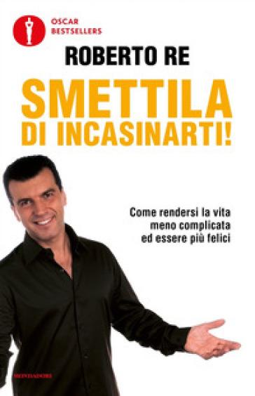 Smettila di incasinarti! - Roberto Re   Thecosgala.com