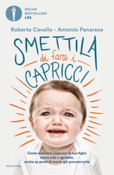 Smettila di fare i capricci. Come risolvere i capricci di tuo figlio senza urla o sgridate, anche se pensi di averle già provate tutte - Roberta Cavallo |
