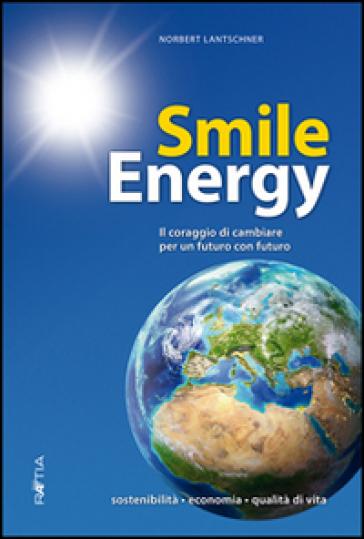 Smile energy. Il coraggio di cambiare per un futuro con futuro - Norbert Lantschner |