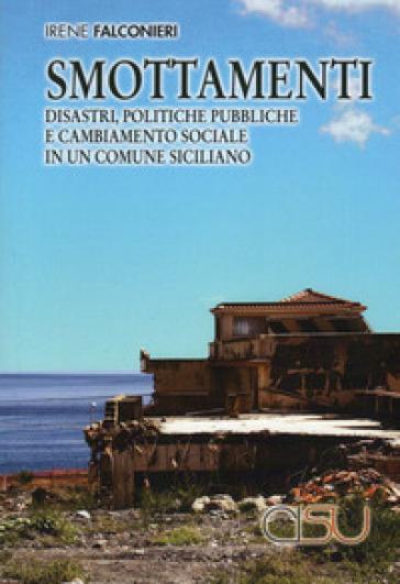 Smottamenti. Disastri, politiche pubbliche e cambiamento sociale in un comune siciliano - Irene Falconieri |