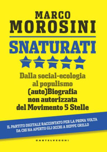 Snaturati. Dalla social-ecologia al populismo. (Auto)biografia non autorizzata del Movimento 5 Stelle - Marco Morosini |