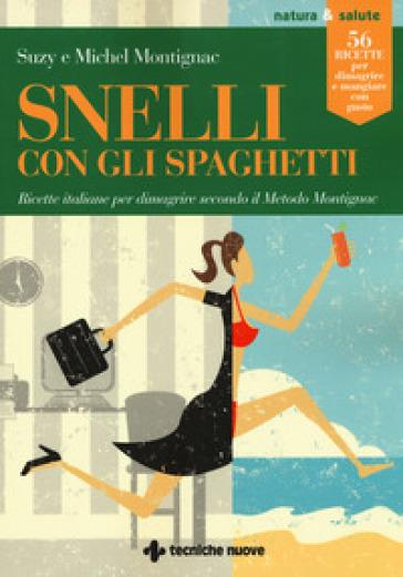 Snelli con gli spaghetti. Ricette italiane per dimagrire secondo il Metodo Montignac - Michel Montignac | Thecosgala.com