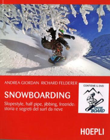 Snowboarding. Slopestyle, half pipe, jibbing, freeride: storia e segreti del surf da neve. Con DVD video