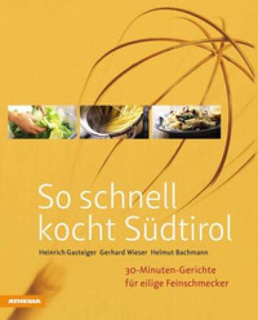 So schnell kocht Sudtirol. 30-Minuten-Gerichte fur eilige Feinschmecker - Heinrich Gasteiger | Rochesterscifianimecon.com