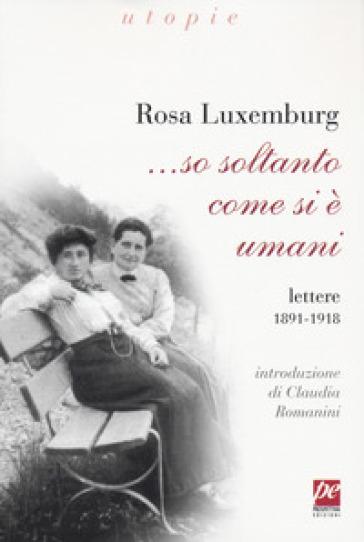 ... So soltanto come si è umani. Lettere 1891-1918 - Rosa Luxemburg |