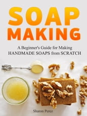 Soap Making: A Beginner s Guide for Making Handmade Soaps from Scratch