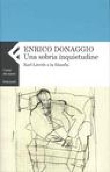 Sobria inquietudine. Karl Löwith e la filosofia (Una) - Enrico Donaggio  