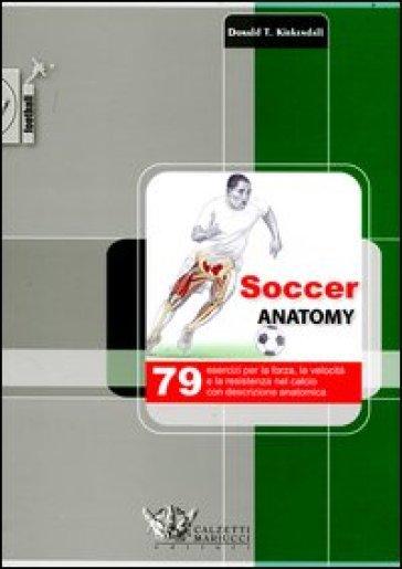 Soccer anatomy. 79 esercizi per la forza, la velocità e la resistenza nel calcio con descrizione anatomica - Donald T. Kirkendall  