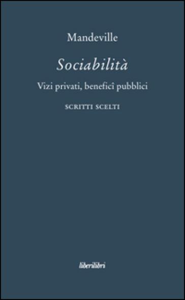 Sociabilità. Vizi privati, benefici pubblici. Scritti scelti - Bernard Mandeville |