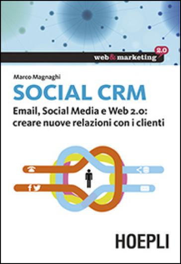 Social CRM. Email, Social Media e Web 2.0. Creare nuove relazioni con i clienti - Marco Magnaghi |