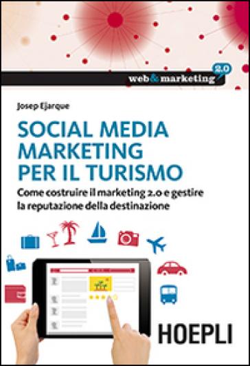 Social Media Marketing per il turismo. Come costruire il marketing 2.0 e gestire la reputazione della destinazione - Josep Ejarque | Ericsfund.org