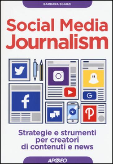 Social media journalism. Strategie e strumenti per creatori di contenuti e news - Barbara Sgarzi |