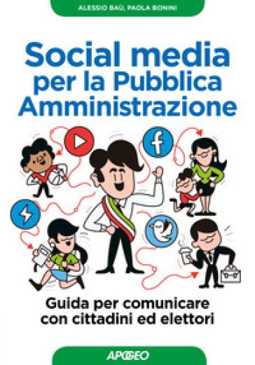 Social media per la pubblica amministrazione. Guida per comunicare con cittadini ed elettori - Alessio Baù |