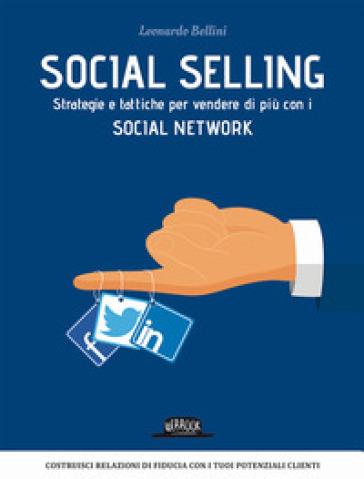 Social selling. Strategie e tattiche per vendere di più con i social network - Leonardo Bellini |