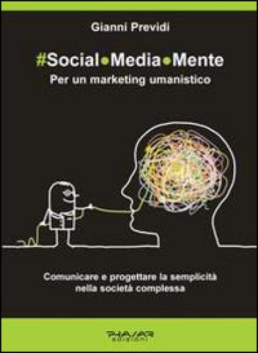 Social.Media.Mente. Per un marketing umanistico. Comunicare e progettare la semplicità nella società complessa - Gianni Previdi  