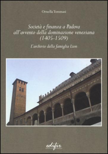 Società e finanza a Padova all'avvento della dominazione veneziana (1405-1509). L'archivio della famiglia Lion - Ornella Tommasi |
