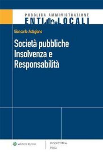 Società pubbliche. Insolvenza e responsabilità - Giancarlo Astegiano | Thecosgala.com