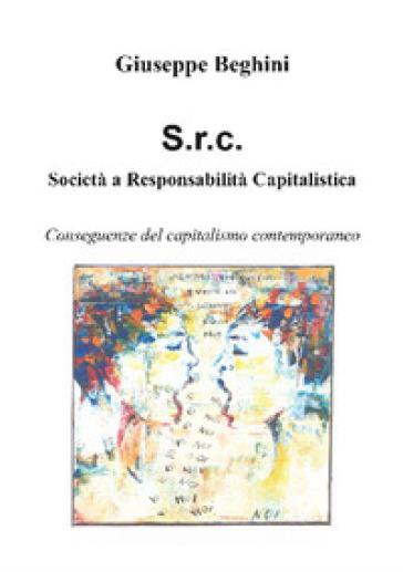 Società a responsabilità capitalistica. Conseguenze del capitalismo contemporaneo - Giuseppe Beghini  