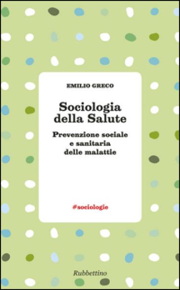 Sociologia della salute. Prevenzione sociale e sanitaria delle malattie - Emilio Greco  