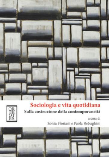 Sociologia e vita quotidiana. Sulla costruzione della contemporaneità - S. Floriani |