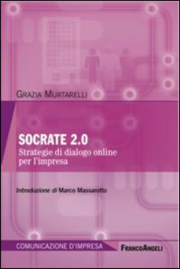 Socrate 2 punto 0. Strategie di dialogo online per l'impresa - Grazia Murtarelli | Rochesterscifianimecon.com
