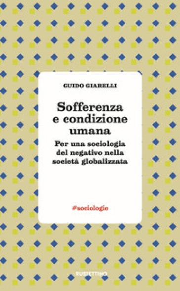 Sofferenza e condizione umana. Per una sociologia del negativo nella società globalizzata - Guido Giarelli | Jonathanterrington.com