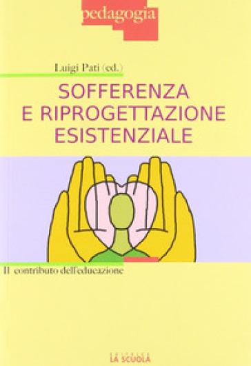 Sofferenza e riprogettazione esistenziale. Il contributo dell'educazione - Luigi Pati   Rochesterscifianimecon.com