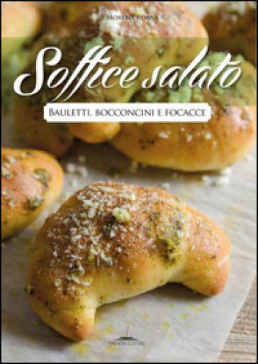 Soffice salato. Bauletti, bocconcini e focacce - Morena Roana |
