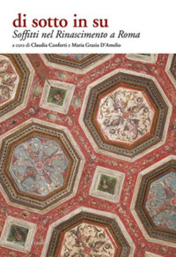 Soffitti nel Rinascimento a Roma. Di sotto in su. Ediz. illustrata - Claudia Conforti  