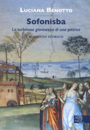 Sofonisba. La turbinosa giovinezza di una pittrice - Luciana Benotto | Ericsfund.org