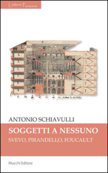 Sogetti a nessuno. Svevo, Pirandello, Foucault - Antonio Schiavulli |