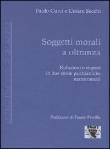 Soggetti morali a oltranza. Riduzioni e stupori in due storie psichiatriche manicomiali - Cesare Secchi |