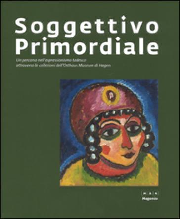 Soggettivo-primordiale. Un percorso nell'espressionismo tedesco attraverso la collezione dell'Osthaus Museum di Hagen. Catalogo della mostra (Nuoro, 21 ottobre 2016-5 febbraio 2017)