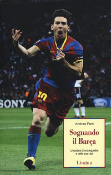 Sognando il Barça. L'epopea di una squadra e della sua città - Andrea Fanì |