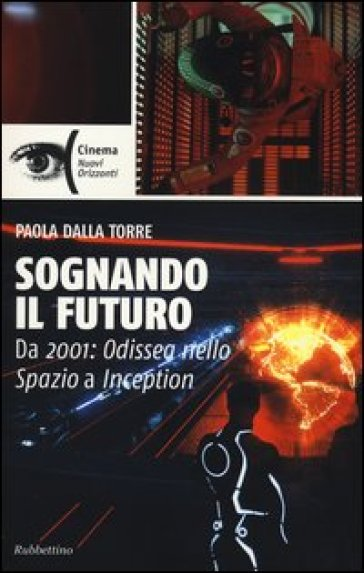 Sognando il futuro. Da 2001: odissea nello spazio a Inception - Paola Dalla Torre  