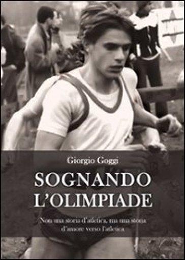 Sognando l'olimpiade. Non una storia d'atletica, ma una storia d'amore verso l'atletica - Giorgio Goggi | Rochesterscifianimecon.com