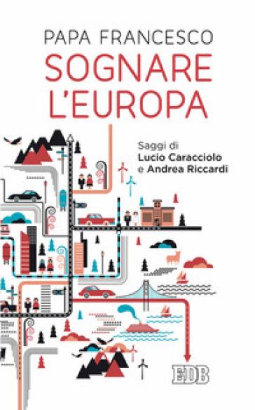 Sognare l'Europa. Con saggi di Lucio Caracciolo e Andrea Riccardi - Papa Francesco (Jorge Mario Bergoglio) | Rochesterscifianimecon.com