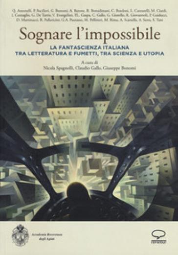Sognare l'impossibile. La fantascienza italiana tra letteratura e fumetti, tra scienza e utopia. Atti del seminario (Rovereto, 18-19 novembre 2016) - N. Spagnolli | Thecosgala.com