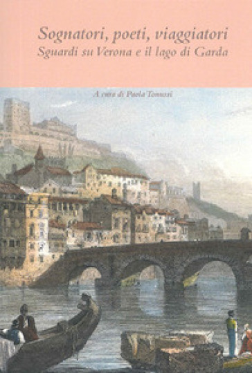 Sognatori, poeti, viaggiatori. Sguardi su Verona e il lago di Garda - P. Tonussi | Thecosgala.com
