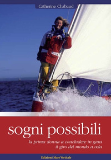 Sogni possibili. La prima donna skipper a terminare il giro del mondo a vela in solitario - Catherine Chabaud |