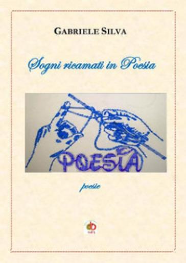Sogni ricamati in poesia - Gabriele Silva |