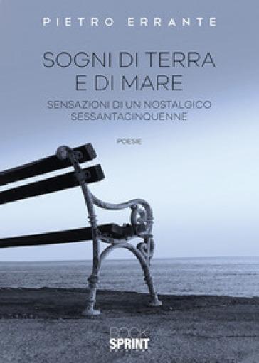 Sogni di terra e di mare. Sensazioni di un nostalgico sessantacinquenne - Pietro Errante |