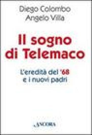 Sogno di Telemaco. L'eredità del '68 e i nuovi padri (Il) - Diego Colombo |