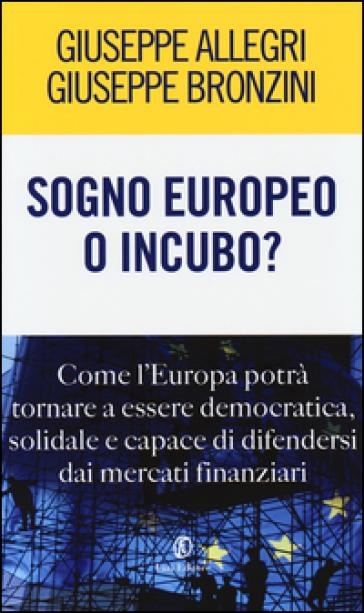 Sogno europeo o incubo? Come l'Europa potrà tornare a essere democratica, solidale e capace di difendersi dai mercati finanziari - Giuseppe Allegri |