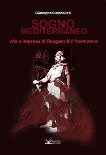 Sogno mediterraneo. Vita e imprese di Ruggero II il normanno - Giuseppe Campolieti  