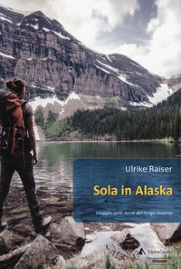 Sola in Alaska. Viaggio nelle terre del lungo inverno - Ulrike Raiser pdf epub
