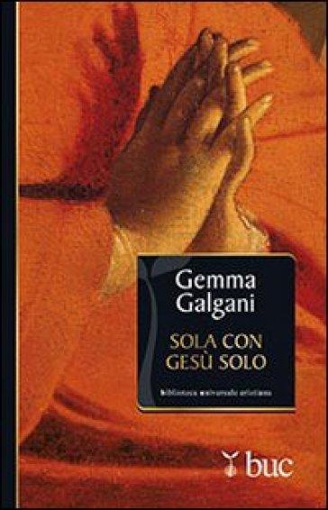 Sola con Gesù solo. Colloqui estatici della stimmatizzata di Lucca - Galgani Gemma (santa) |
