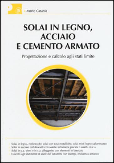 Solai in legno, acciaio e cemento armato. Progettazione e calcolo agli stati limite - Mario Catania |
